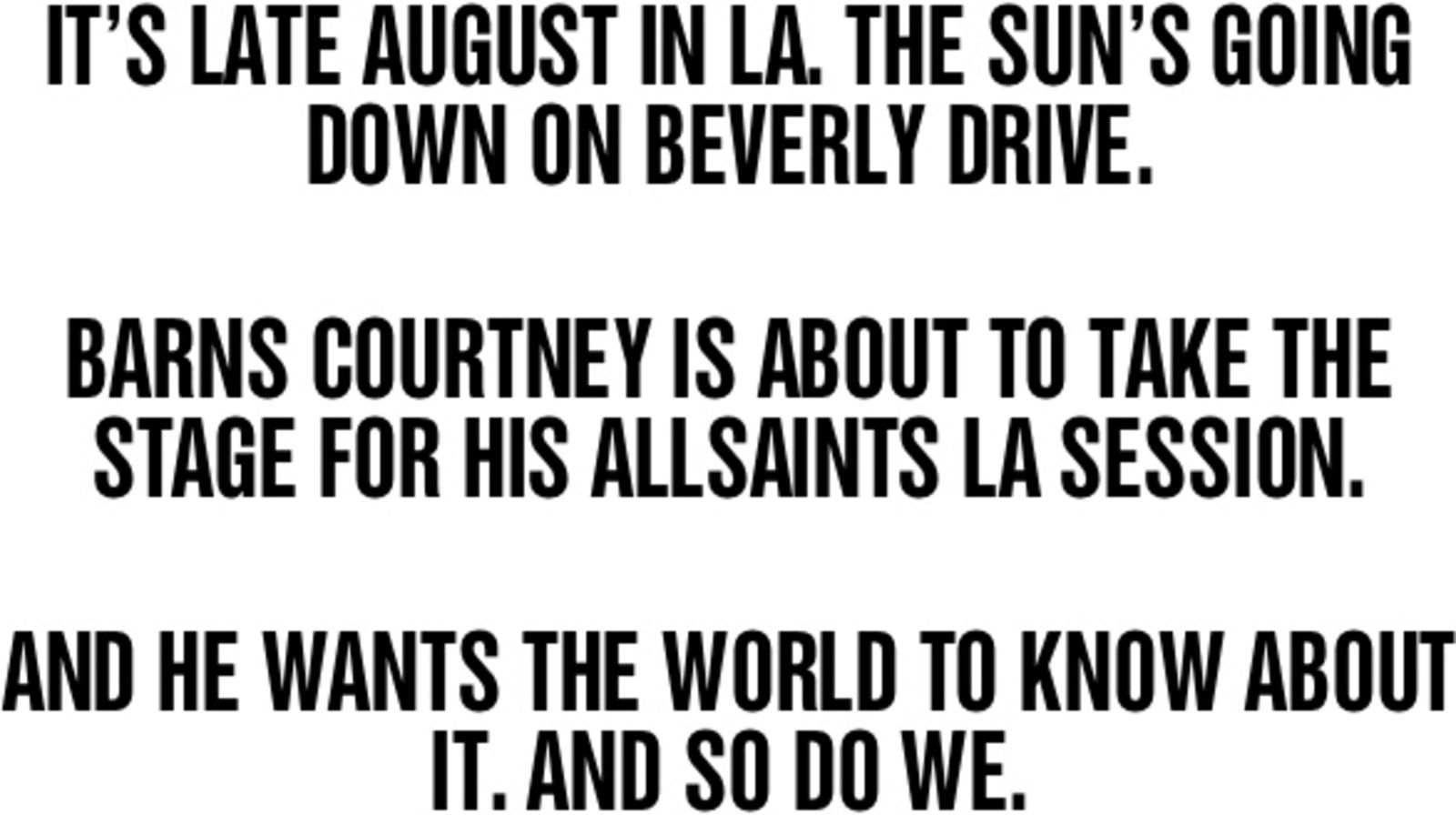 IT'S LATE AUGUST IN LA. THE SUN'S GOING DOWN ON BEVERLY DRIVE. BARNS COURTNEY IS ABOUT TO TAKE THE STAGE FOR HIS ALLSAINTS LA SESSION. AND HE WANTS THE WORLD TO KNOW ABOUT IT. AND SO DO WE.