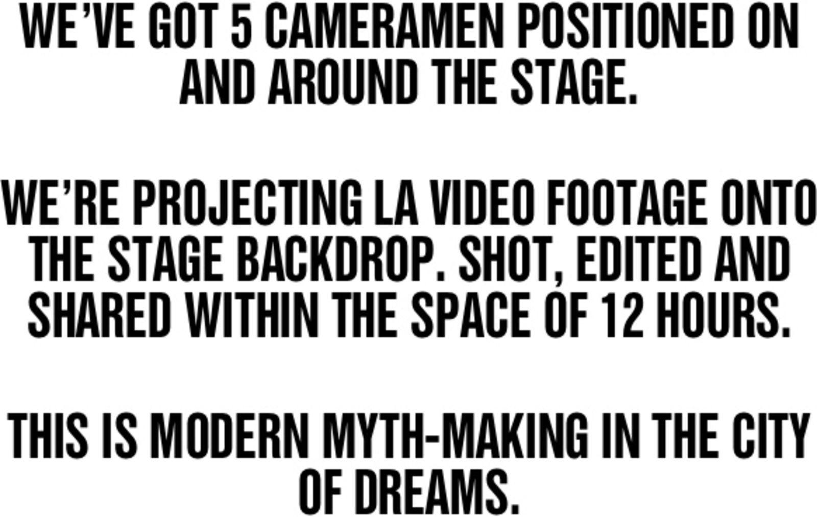 WE'VE GOT 5 CAMERAMEN POSITIONED ON AND AROUND THE STAGE. WE'RE PROJECTING LA VIDEO FOOTAGE ONTO THE STAGE BACKDROP. SHOT, EDITED AND SHARED WITHIN THE SPACE OF 12 HOURS. THIS IS MODERN MYTH-MAKING IN THE CITY OF DREAMS.
